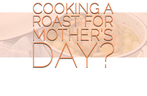 Cooking a Roast For Mother's Day?