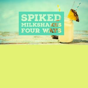 Spiked Milkshakes Four Ways