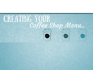 Creating Your Coffee Shop Menu...