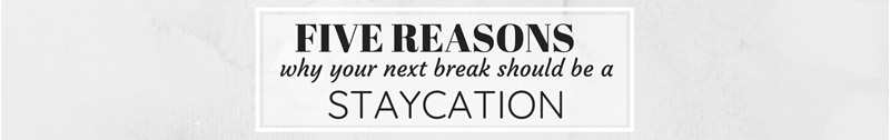 Five Reasons Why Your Next Break Should Be A Staycation!