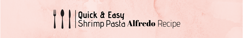 Quick & Easy Shrimp Pasta Alfredo Recipe