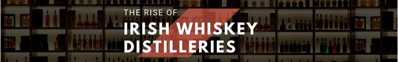 The Rise Of Irish Whiskey Distillieries